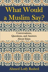 Featured Book: What Would a Muslim Say: Conversations, Questions, and Answers About Islam by Ahmed Lotfy Rashed