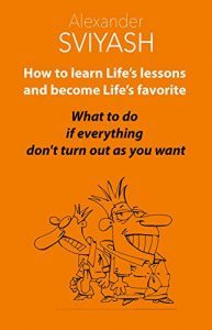 Featured Book: How to Learn Life's Lessons and Become Life's Favorite: What to do if everything don't turn out as you want by Alexandr Sviyash